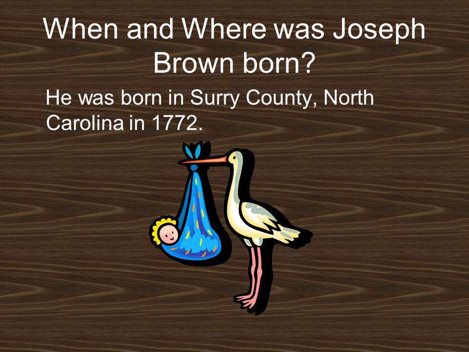 When and Where was Joseph Brown born? He was born in Surry County, North Carolina in 1772.