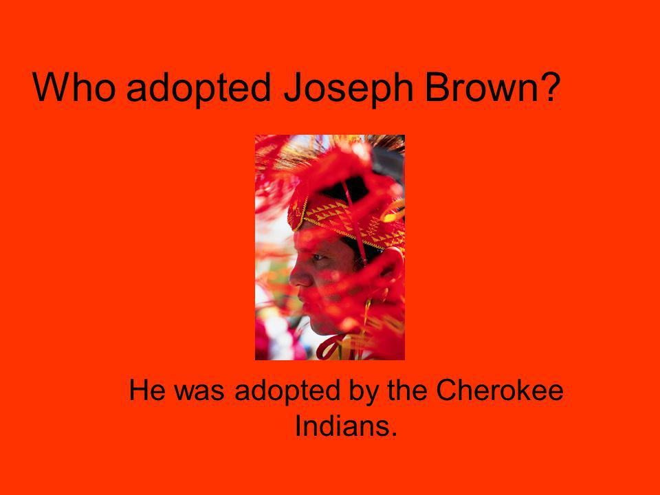 Who adopted Joseph Brown He was adopted by the Cherokee Indians.