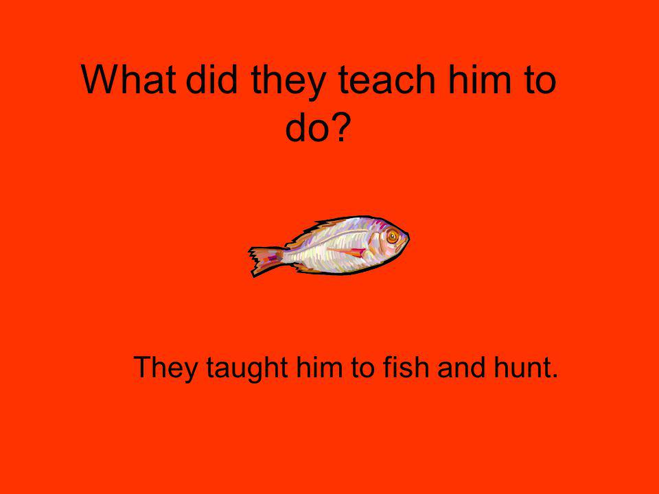 What did they teach him to do They taught him to fish and hunt.
