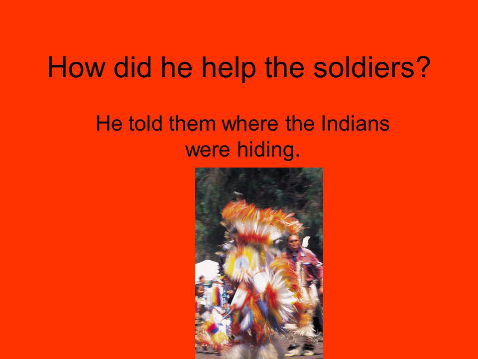 How did he help the soldiers He told them where the Indians were hiding.
