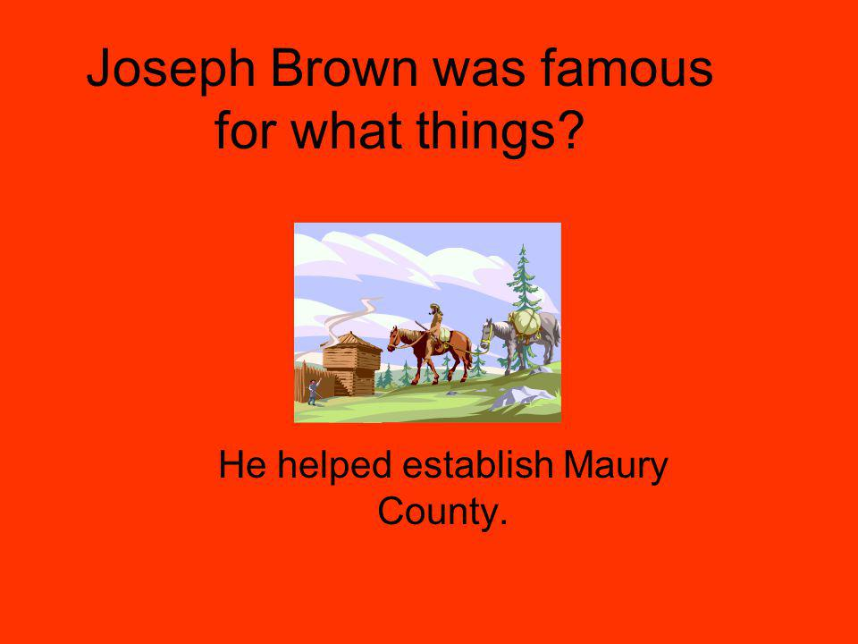 Joseph Brown was famous for what things He helped establish Maury County.