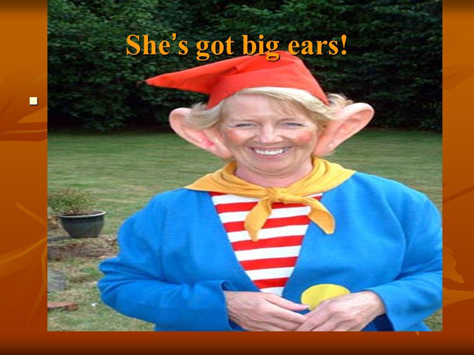 She ' s got big ears!