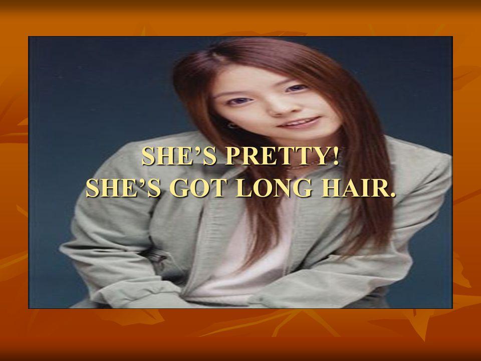 SHE'S PRETTY! SHE'S GOT LONG HAIR.
