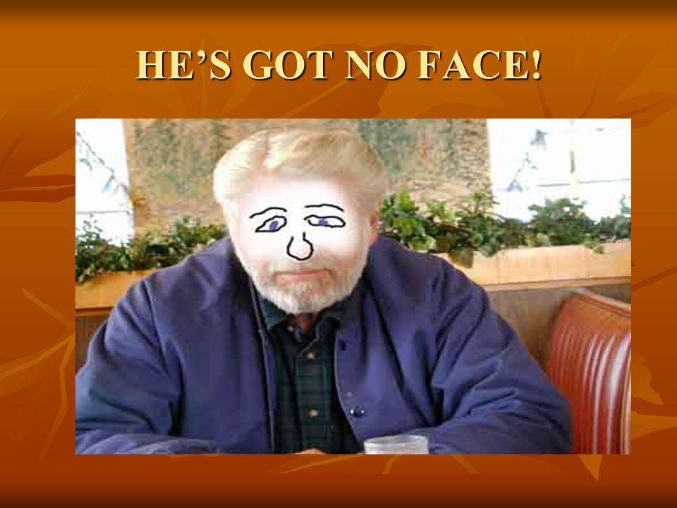 HE'S GOT NO FACE!