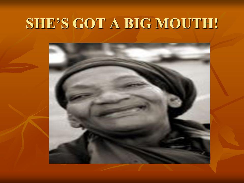 SHE'S GOT A BIG MOUTH!