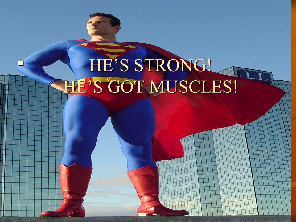 HE'S STRONG! HE'S GOT MUSCLES!