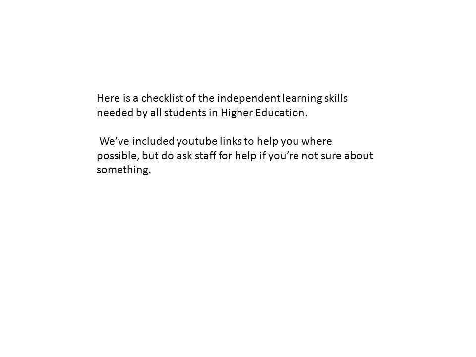 Here is a checklist of the independent learning skills needed by all students in Higher Education.