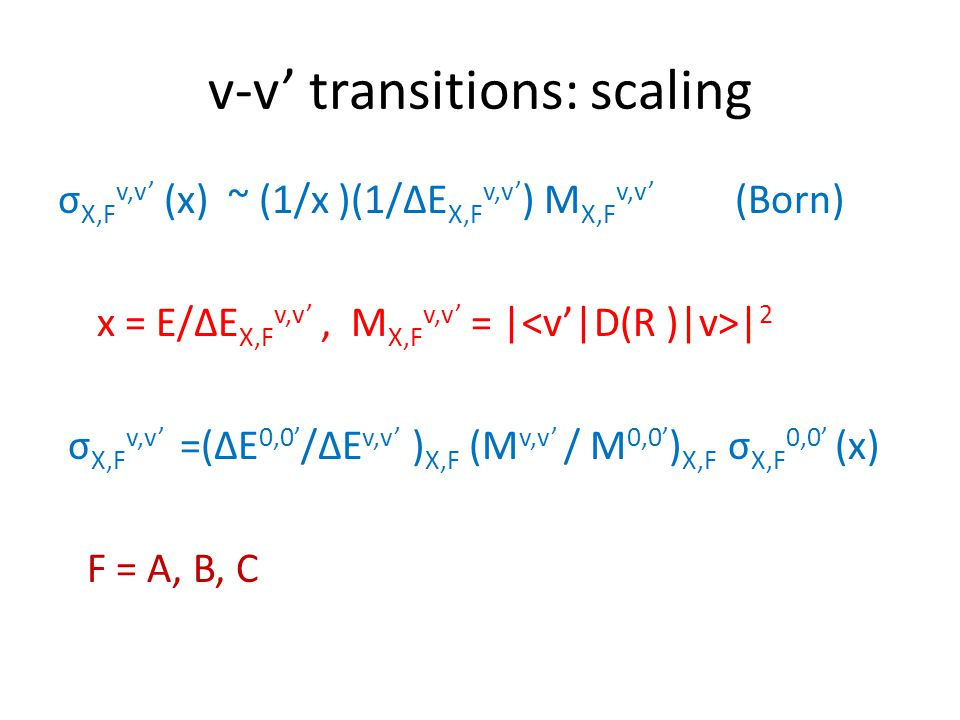 v-v' transitions: scaling σ X,F v,v' (x) ~ (1/x )(1/∆E X,F v,v' ) M X,F v,v' (Born) x = E/∆E X,F v,v', M X,F v,v' = | | 2 σ X,F v,v' =(∆E 0,0' /∆E v,v' ) X,F (M v,v' / M 0,0' ) X,F σ X,F 0,0' (x) F = A, B, C