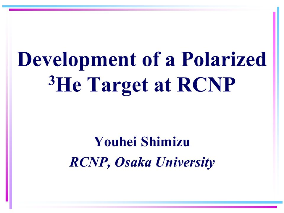 Development of a Polarized 3 He Target at RCNP Youhei Shimizu RCNP, Osaka University