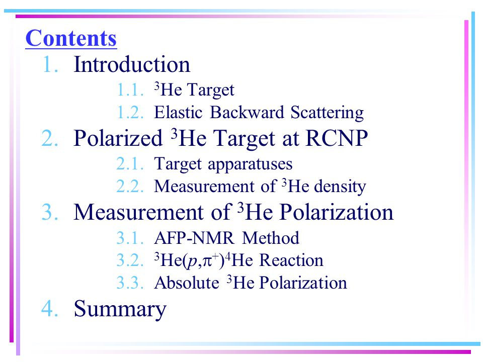 Contents 1.Introduction 1.1. 3 He Target 1.2. Elastic Backward Scattering 2.Polarized 3 He Target at RCNP 2.1. Target apparatuses 2.2. Measurement of