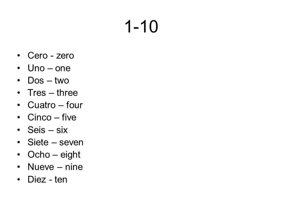 1-10 Cero - zero Uno – one Dos – two Tres – three Cuatro – four Cinco – five Seis – six Siete – seven Ocho – eight Nueve – nine Diez - ten
