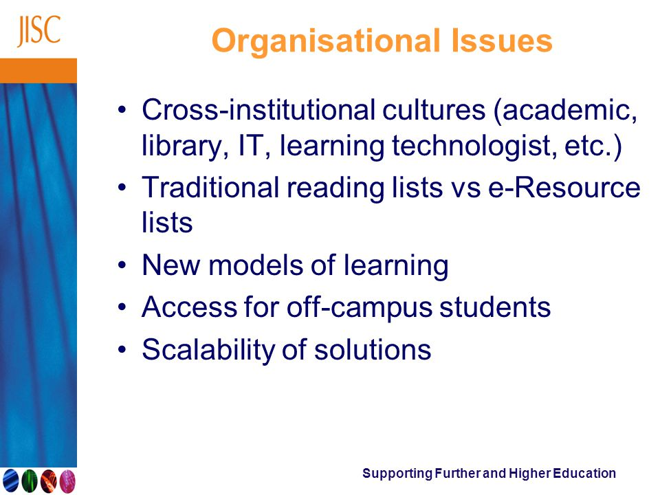 Organisational Issues Cross-institutional cultures (academic, library, IT, learning technologist, etc.) Traditional reading lists vs e-Resource lists New models of learning Access for off-campus students Scalability of solutions