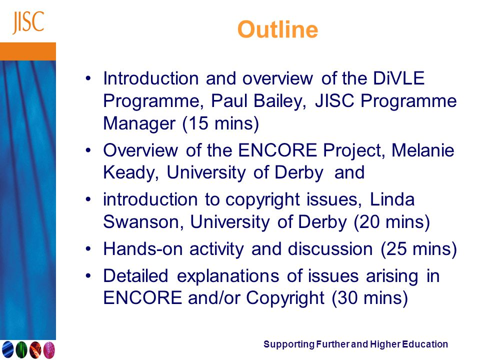 Supporting Further and Higher Education Outline Introduction and overview of the DiVLE Programme, Paul Bailey, JISC Programme Manager (15 mins) Overview of the ENCORE Project, Melanie Keady, University of Derby and introduction to copyright issues, Linda Swanson, University of Derby (20 mins) Hands-on activity and discussion (25 mins) Detailed explanations of issues arising in ENCORE and/or Copyright (30 mins)