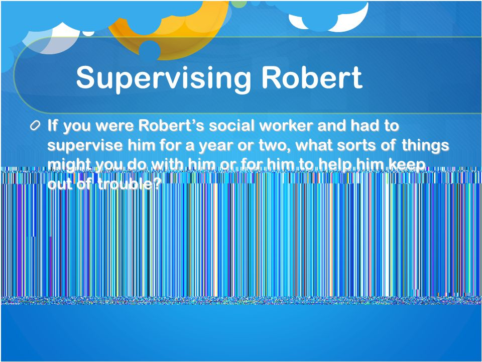 Supervising Robert If you were Robert's social worker and had to supervise him for a year or two, what sorts of things might you do with him or for him to help him keep out of trouble