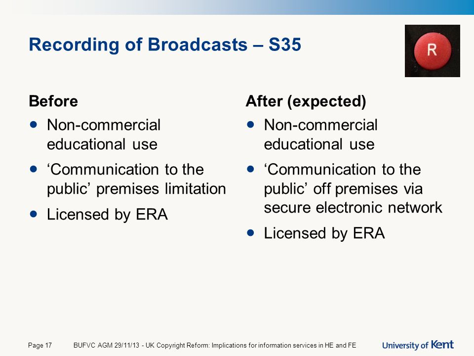 Recording of Broadcasts – S35 Before Non-commercial educational use 'Communication to the public' premises limitation Licensed by ERA After (expected)