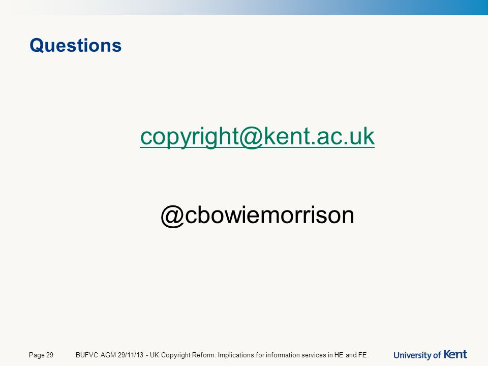 Questions copyright@kent.ac.uk @cbowiemorrison BUFVC AGM 29/11/13 - UK Copyright Reform: Implications for information services in HE and FEPage 29