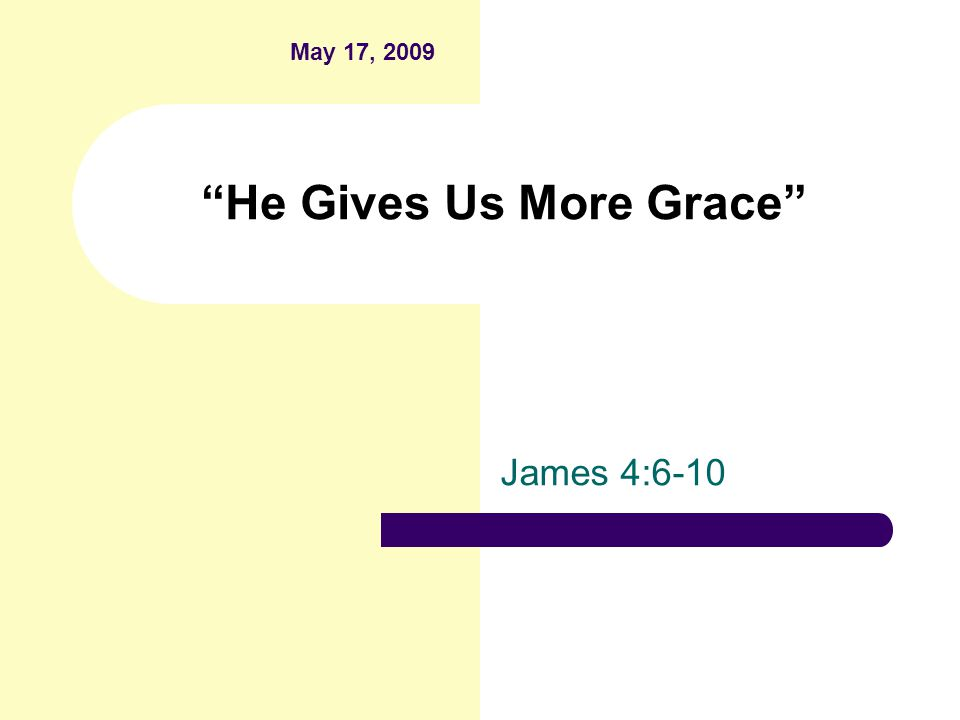 He Gives Us More Grace James 4:6-10 May 17, 2009