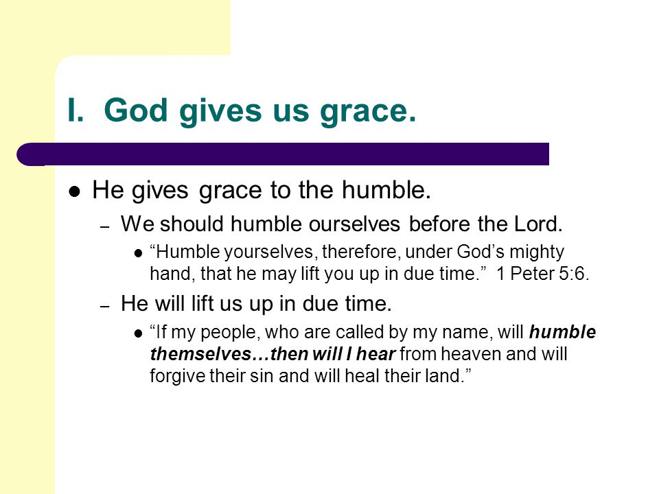 I.God gives us grace. He gives grace to the humble.