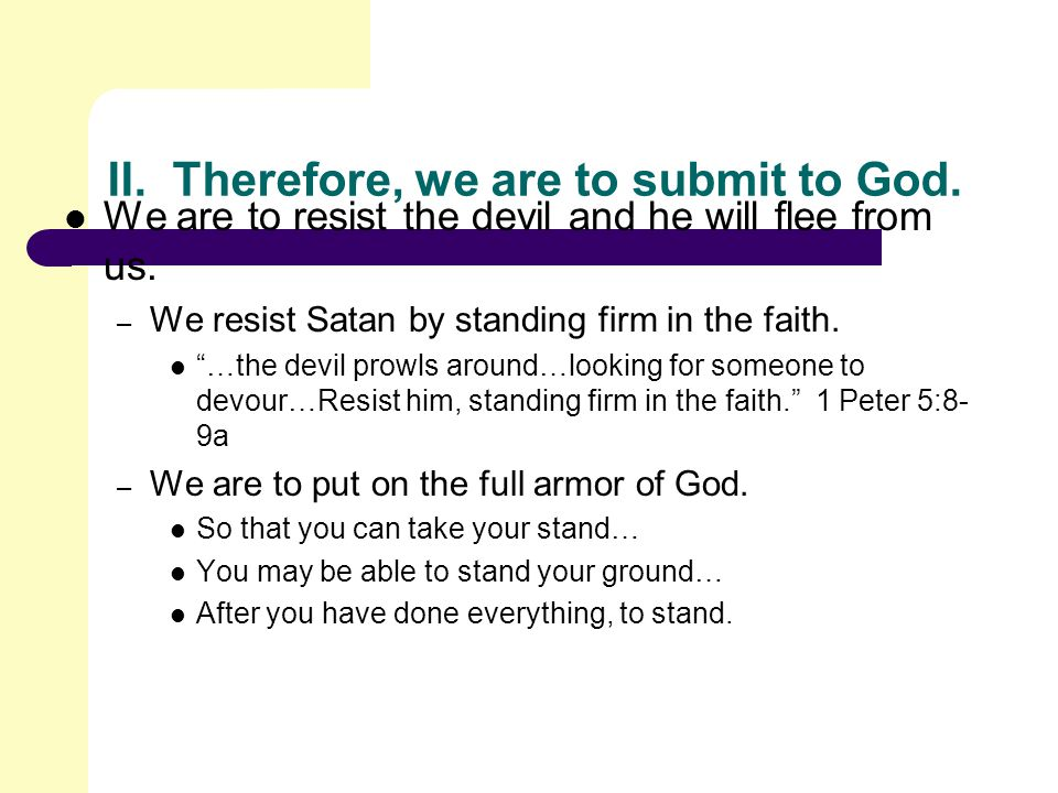 II. Therefore, we are to submit to God. We are to resist the devil and he will flee from us.