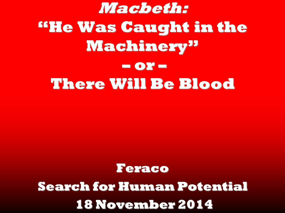 Macbeth: He Was Caught in the Machinery – or – There Will Be Blood Feraco Search for Human Potential 18 November 2014 18 November 2014