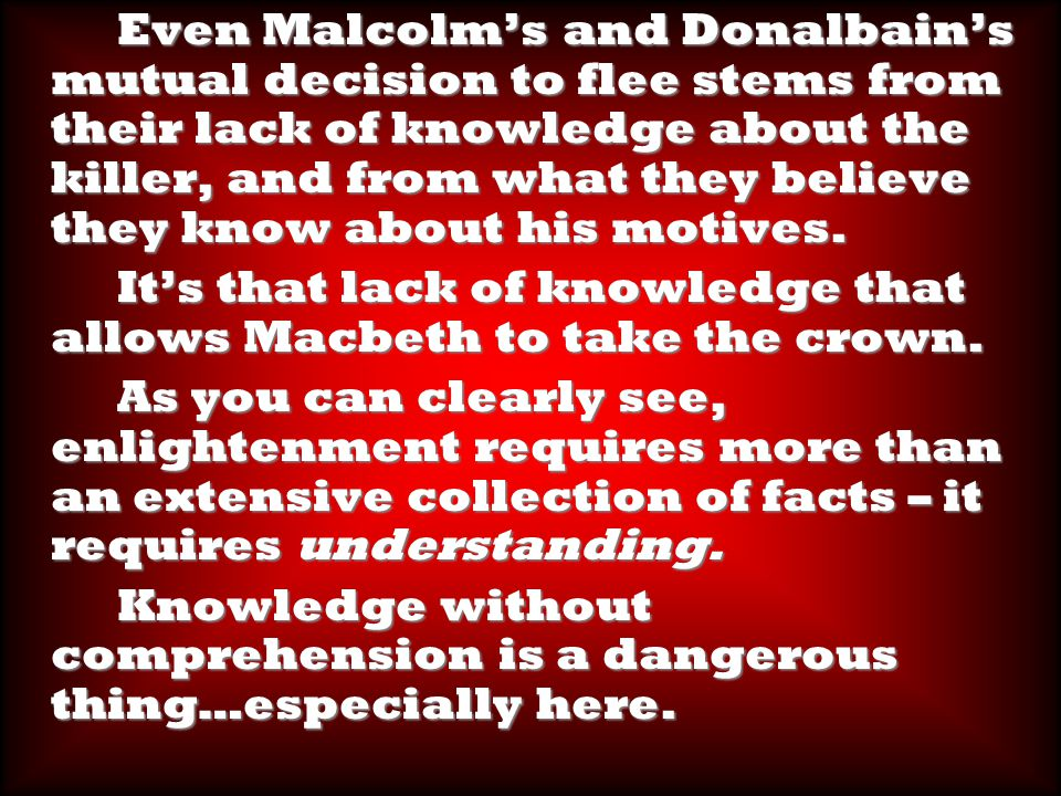 Even Malcolm's and Donalbain's mutual decision to flee stems from their lack of knowledge about the killer, and from what they believe they know about his motives.