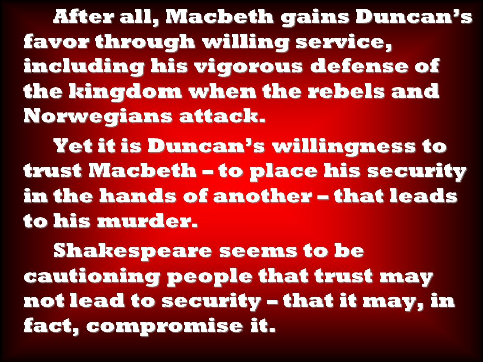 After all, Macbeth gains Duncan's favor through willing service, including his vigorous defense of the kingdom when the rebels and Norwegians attack.