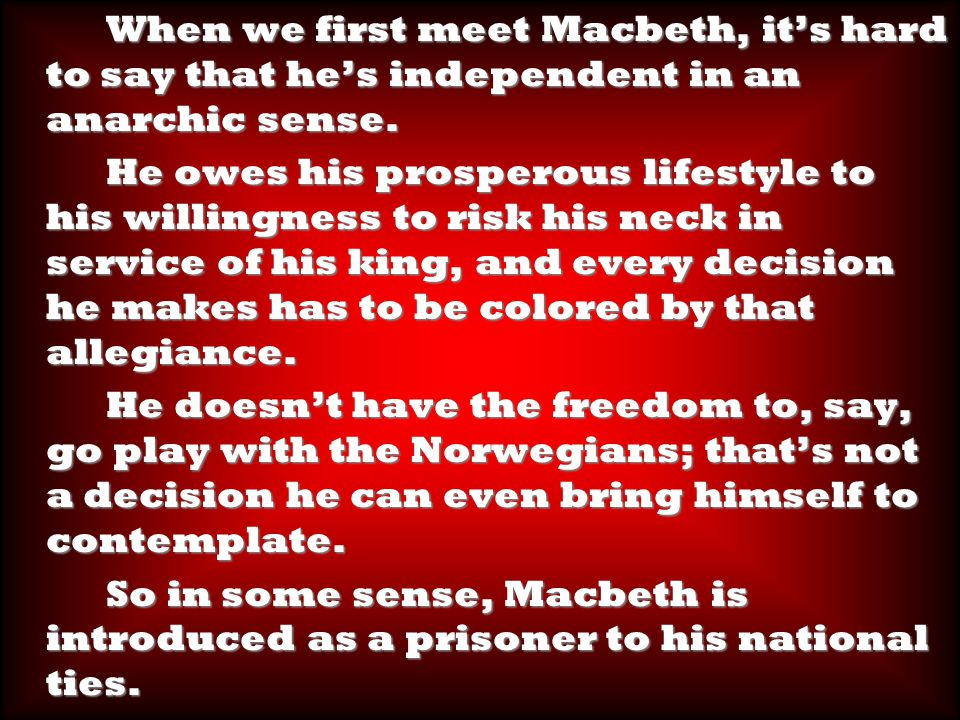 When we first meet Macbeth, it's hard to say that he's independent in an anarchic sense.