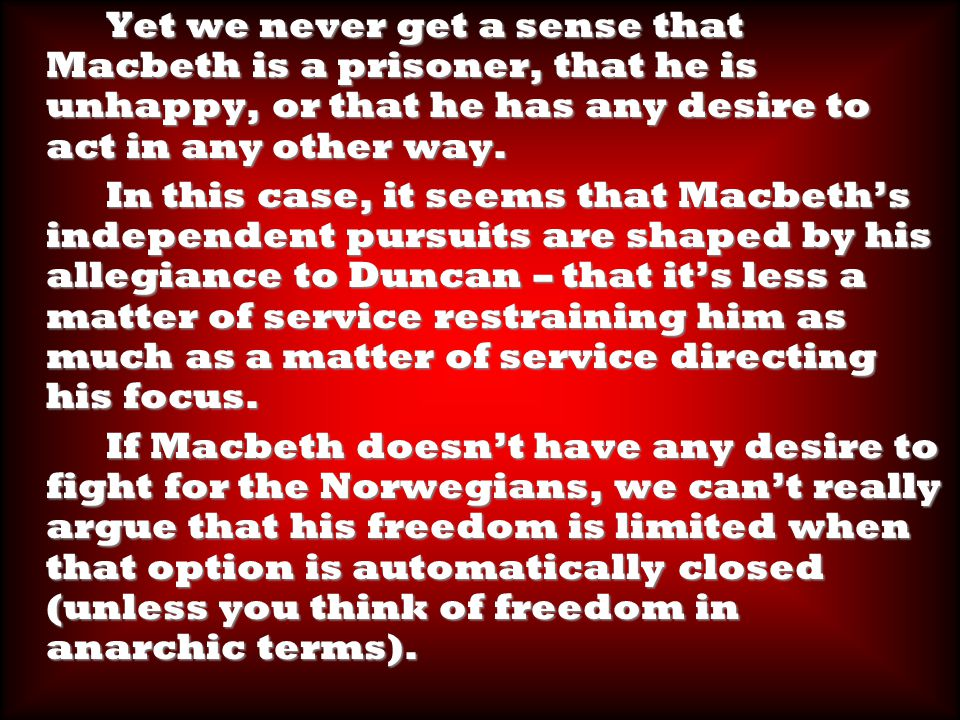 Yet we never get a sense that Macbeth is a prisoner, that he is unhappy, or that he has any desire to act in any other way.