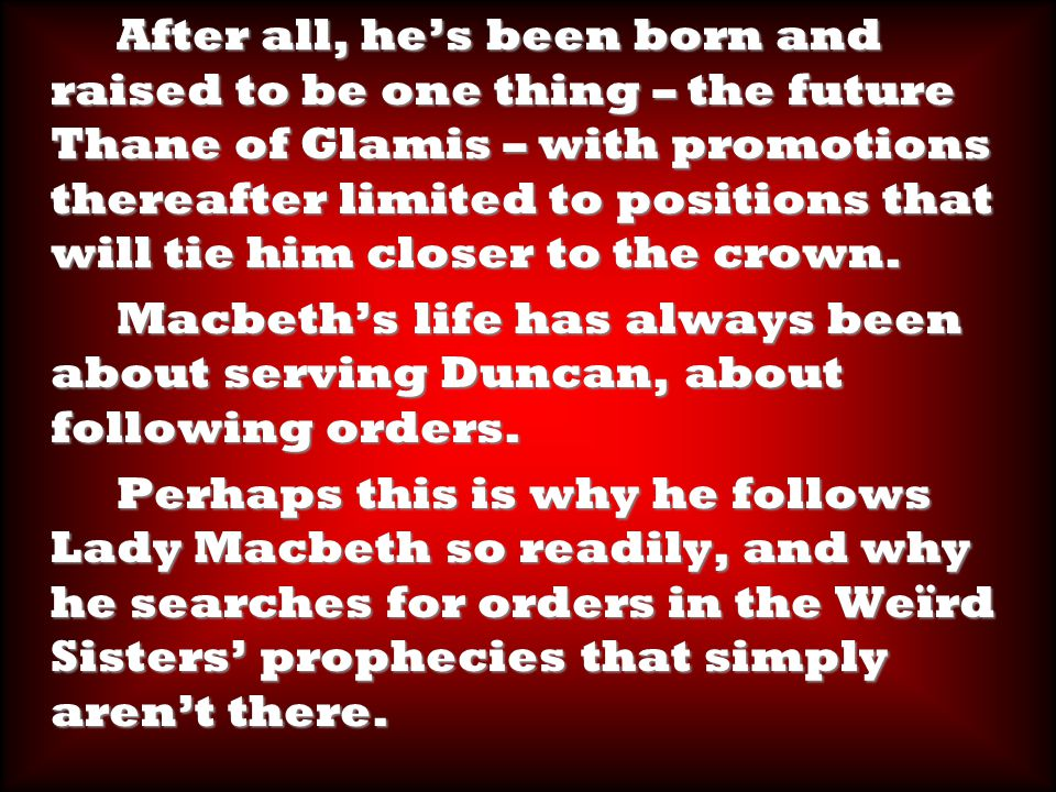 After all, he's been born and raised to be one thing – the future Thane of Glamis – with promotions thereafter limited to positions that will tie him closer to the crown.