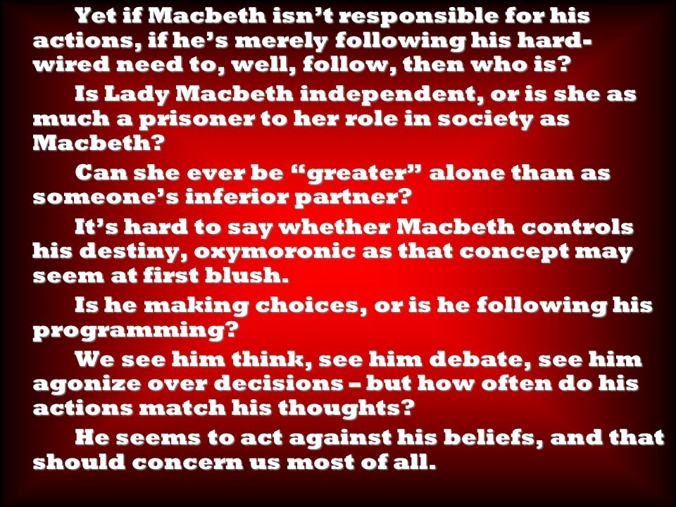 Yet if Macbeth isn't responsible for his actions, if he's merely following his hard- wired need to, well, follow, then who is.
