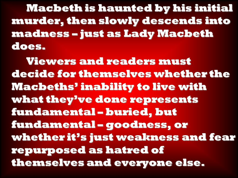 Macbeth is haunted by his initial murder, then slowly descends into madness – just as Lady Macbeth does.