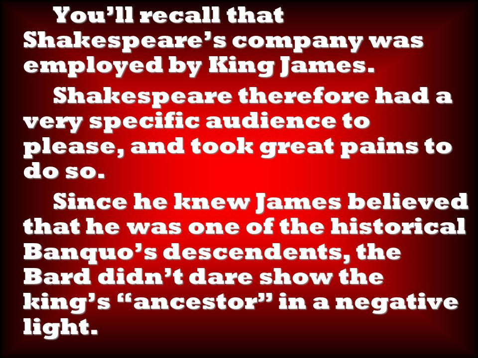You'll recall that Shakespeare's company was employed by King James.