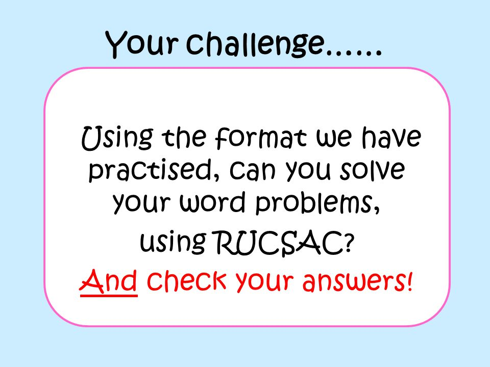 Your challenge…… Using the format we have practised, can you solve your word problems, using RUCSAC? And check your answers!