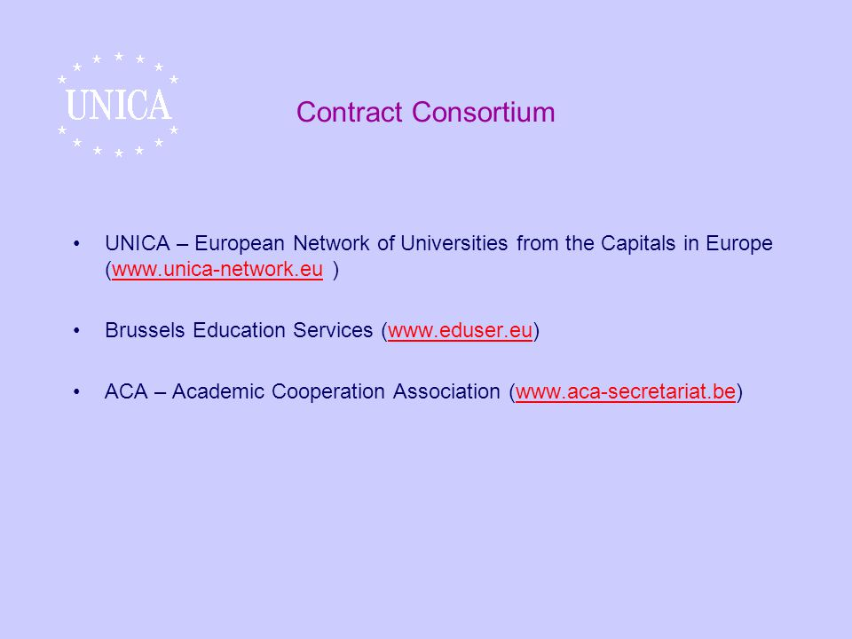 Contract Consortium UNICA – European Network of Universities from the Capitals in Europe (www.unica-network.eu )www.unica-network.eu Brussels Education Services (www.eduser.eu)www.eduser.eu ACA – Academic Cooperation Association (www.aca-secretariat.be)www.aca-secretariat.be