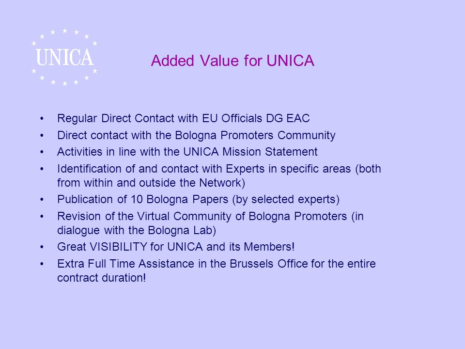 Added Value for UNICA Regular Direct Contact with EU Officials DG EAC Direct contact with the Bologna Promoters Community Activities in line with the UNICA Mission Statement Identification of and contact with Experts in specific areas (both from within and outside the Network) Publication of 10 Bologna Papers (by selected experts) Revision of the Virtual Community of Bologna Promoters (in dialogue with the Bologna Lab) Great VISIBILITY for UNICA and its Members.