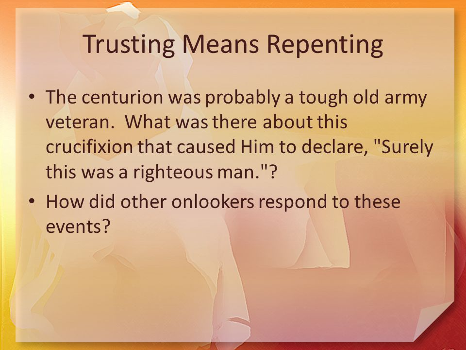 Trusting Means Repenting The centurion was probably a tough old army veteran.