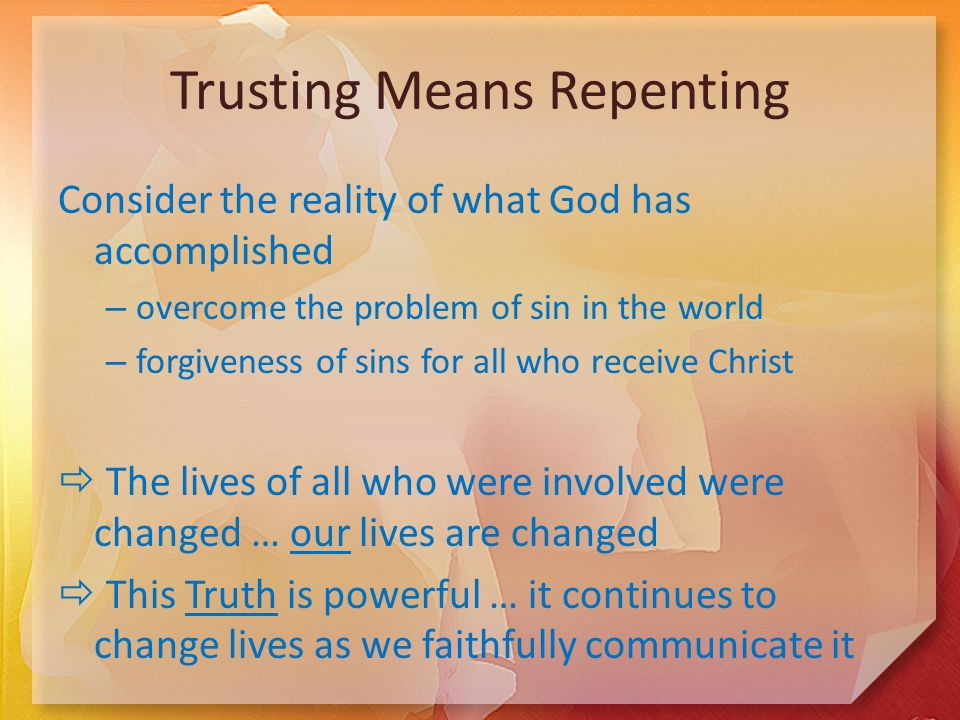 Trusting Means Repenting Consider the reality of what God has accomplished – overcome the problem of sin in the world – forgiveness of sins for all who receive Christ  The lives of all who were involved were changed … our lives are changed  This Truth is powerful … it continues to change lives as we faithfully communicate it