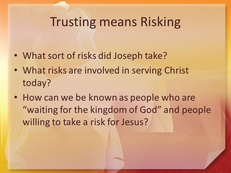 Trusting means Risking What sort of risks did Joseph take.