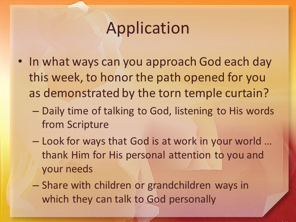 Application In what ways can you approach God each day this week, to honor the path opened for you as demonstrated by the torn temple curtain.
