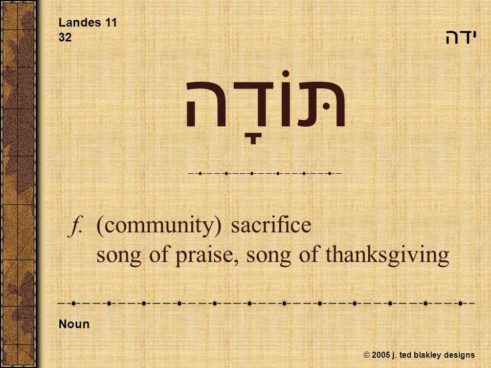 © 2005 j. ted blakley designs תּוֹדָה f.(community) sacrifice song of praise, song of thanksgiving Landes 11 32 Noun ידה