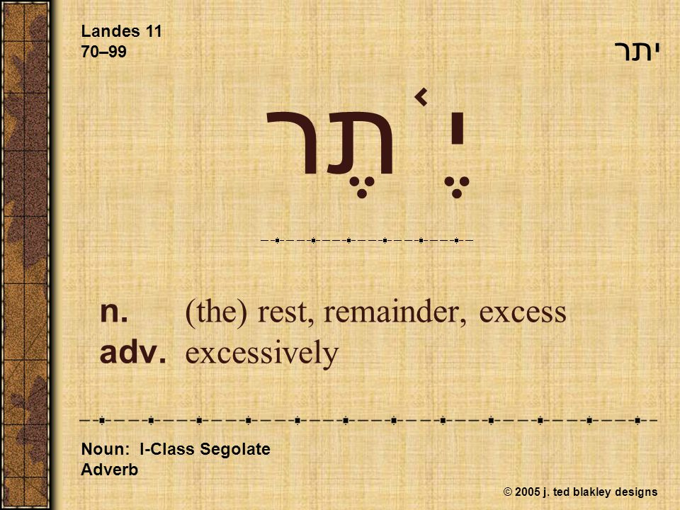 © 2005 j. ted blakley designs יֶ ֫ תֶר n.(the) rest, remainder, excess adv.excessively Landes 11 70–99 Noun: I-Class Segolate Adverb יתר