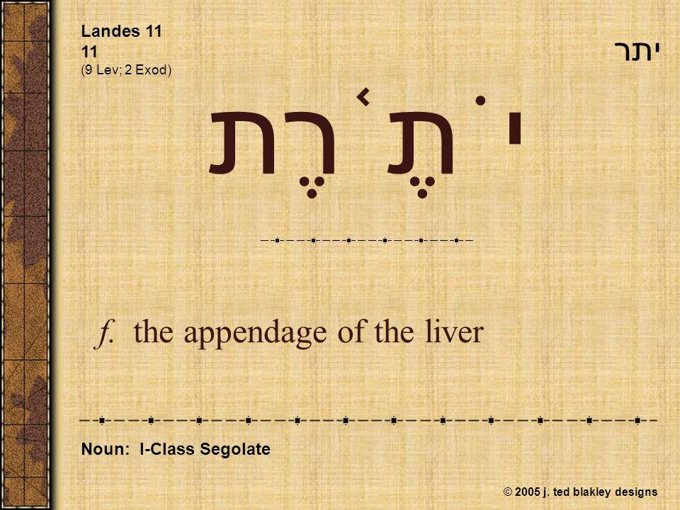 © 2005 j. ted blakley designs יֹתֶ ֫ רֶת f.the appendage of the liver Landes 11 11 (9 Lev; 2 Exod) Noun: I-Class Segolate יתר