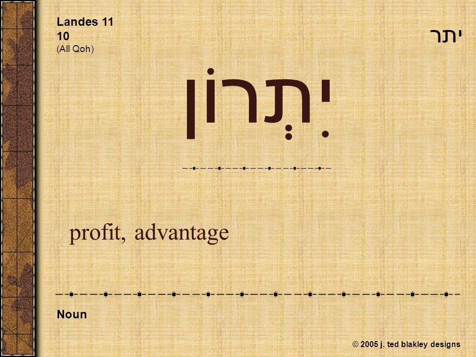 © 2005 j. ted blakley designs יִתְרוֹן profit, advantage Landes 11 10 (All Qoh) Noun יתר