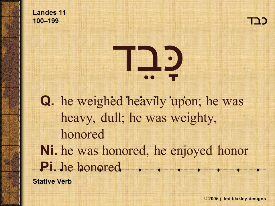 © 2005 j. ted blakley designs כָּבֵד Q.he weighed heavily upon; he was heavy, dull; he was weighty, honored Ni.he was honored, he enjoyed honor Pi.he