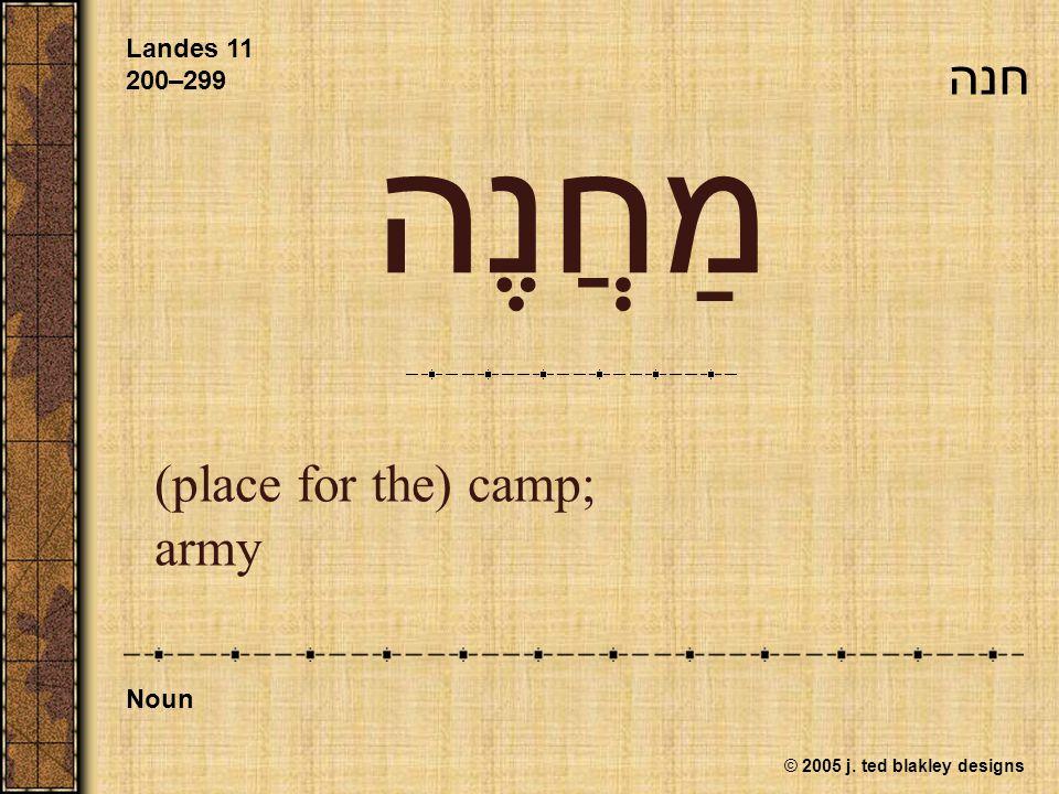 © 2005 j. ted blakley designs מַחֲנֶה (place for the) camp; army Landes 11 200–299 Noun חנה