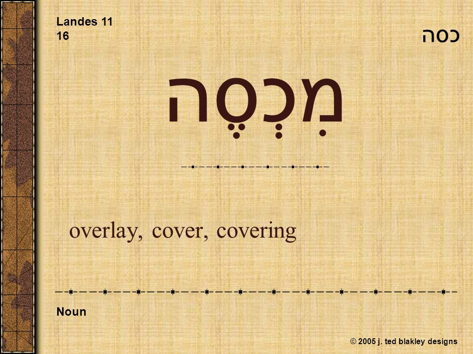 © 2005 j. ted blakley designs מִכְסֶה overlay, cover, covering Landes 11 16 Noun כסה