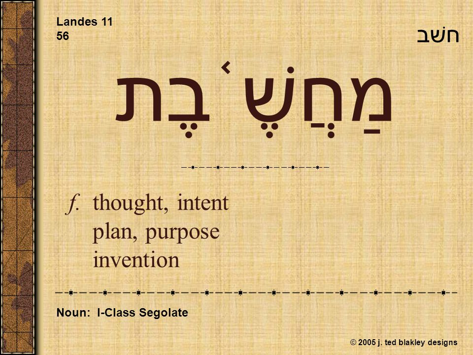 © 2005 j. ted blakley designs מַחֲשֶׁ ֫ בֶת f.thought, intent plan, purpose invention Landes 11 56 Noun: I-Class Segolate חשׁב