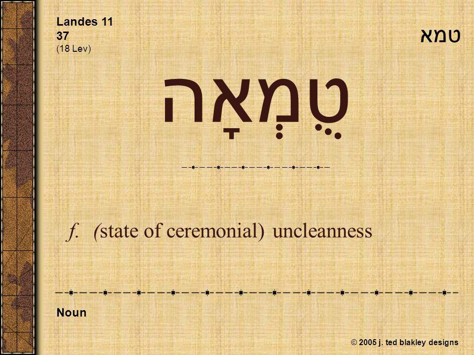 © 2005 j. ted blakley designs טֻמְאָה f.(state of ceremonial) uncleanness Landes 11 37 (18 Lev) Noun טמא