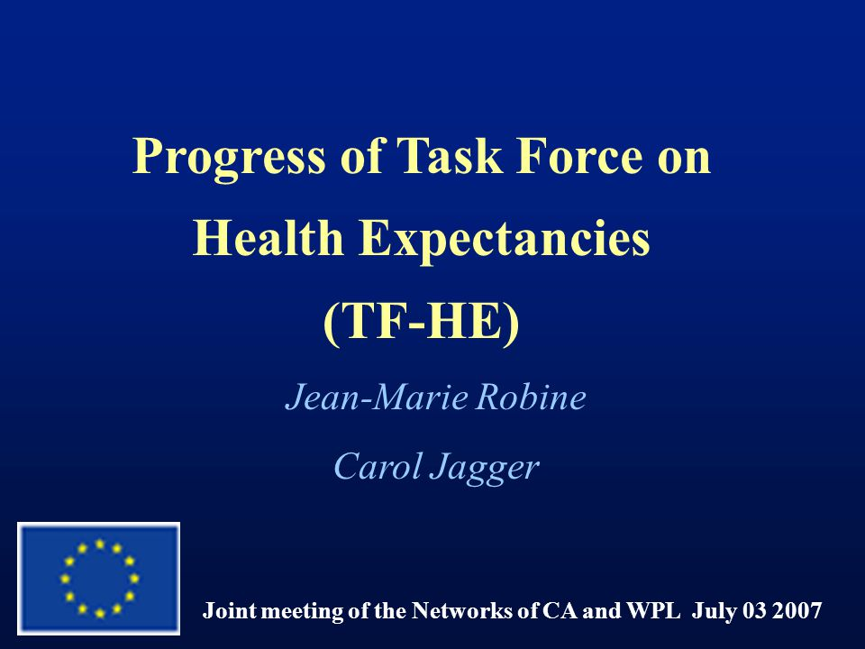 Progress of Task Force on Health Expectancies (TF-HE) Joint meeting of the Networks of CA and WPL July 03 2007 Jean-Marie Robine Carol Jagger