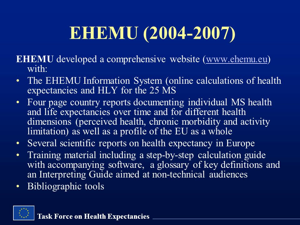 Task Force on Health Expectancies EHEMU (2004-2007) EHEMU developed a comprehensive website (www.ehemu.eu) with:www.ehemu.eu The EHEMU Information System (online calculations of health expectancies and HLY for the 25 MS Four page country reports documenting individual MS health and life expectancies over time and for different health dimensions (perceived health, chronic morbidity and activity limitation) as well as a profile of the EU as a whole Several scientific reports on health expectancy in Europe Training material including a step-by-step calculation guide with accompanying software, a glossary of key definitions and an Interpreting Guide aimed at non-technical audiences Bibliographic tools